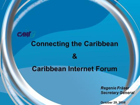 Ng Regenie Fräser Secretary General October 29, 2008 Connecting the Caribbean & Caribbean Internet Forum.