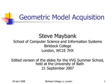 29 April 2008Birkbeck College, U. London1 Geometric Model Acquisition Steve Maybank School of Computer Science and Information Systems Birkbeck College.