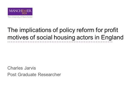 The implications of policy reform for profit motives of social housing actors in England Charles Jarvis Post Graduate Researcher.