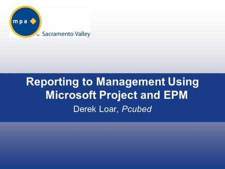 Reporting to Management Using Microsoft Project and EPM Derek Loar, Pcubed.