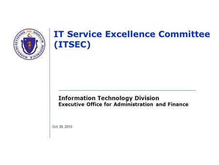 Information Technology Division Executive Office for Administration and Finance IT Service Excellence Committee (ITSEC) Oct. 28, 2010.