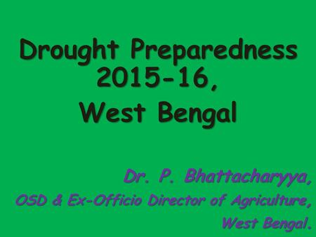 Drought Preparedness 2015-16, West Bengal Dr. P. Bhattacharyya, OSD & Ex-Officio Director of Agriculture, West Bengal.
