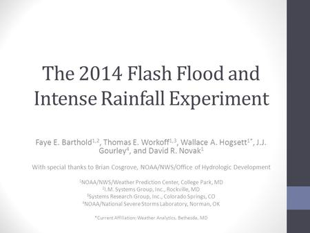 The 2014 Flash Flood and Intense Rainfall Experiment Faye E. Barthold 1,2, Thomas E. Workoff 1,3, Wallace A. Hogsett 1*, J.J. Gourley 4, and David R. Novak.