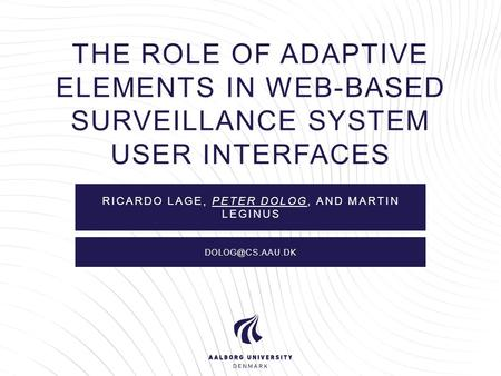 THE ROLE OF ADAPTIVE ELEMENTS IN WEB-BASED SURVEILLANCE SYSTEM USER INTERFACES RICARDO LAGE, PETER DOLOG, AND MARTIN LEGINUS
