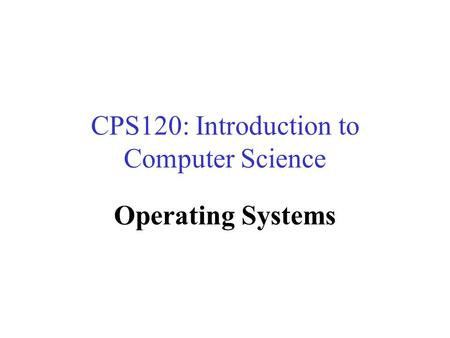CPS120: Introduction to Computer Science Operating Systems Nell Dale John Lewis.