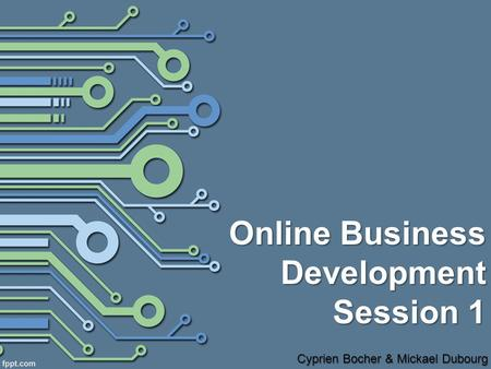 Online Business Development Session 1 Cyprien Bocher & Mickael Dubourg.