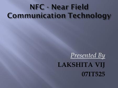 Presented By LAKSHITA VIJ 07IT525.  NFC, is one of the latest wireless communication technologies. As a short-range wireless connectivity technolog,NFC.