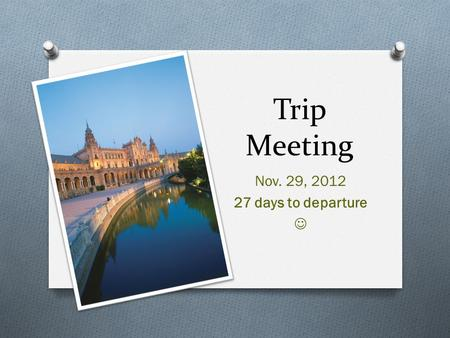 Trip Meeting Nov. 29, 2012 27 days to departure. Itinerary O Dec 27 th – Land in Madrid, city tour, Prado visit O Dec 28 th – Madrid Sightseeing, Toledo.