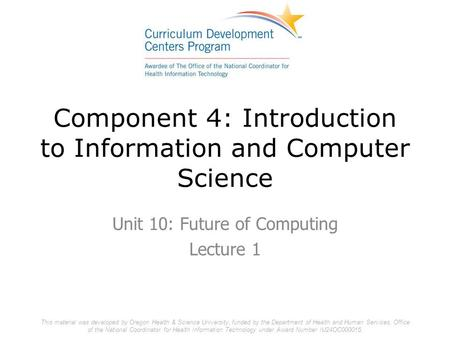 Component 4: Introduction to Information and Computer Science Unit 10: Future of Computing Lecture 1 This material was developed by Oregon Health & Science.