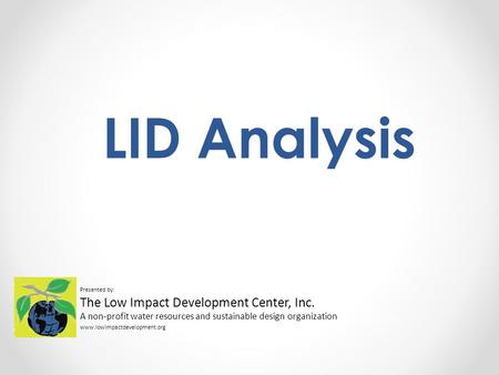 LID Analysis Presented by: The Low Impact Development Center, Inc. A non-profit water resources and sustainable design organization www.lowimpactdevelopment.org.
