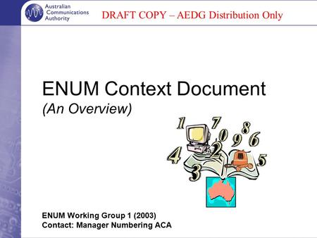 ENUM Context Document (An Overview) ENUM Working Group 1 (2003) Contact: Manager Numbering ACA DRAFT COPY – AEDG Distribution Only.