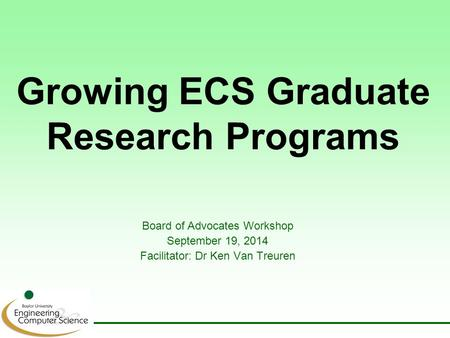 Growing ECS Graduate Research Programs Board of Advocates Workshop September 19, 2014 Facilitator: Dr Ken Van Treuren.