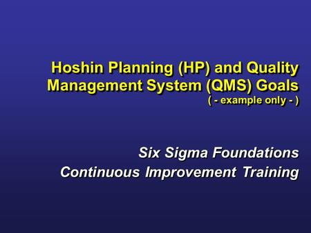 Six Sigma Foundations Continuous Improvement Training Six Sigma Foundations Continuous Improvement Training Hoshin Planning (HP) and Quality Management.