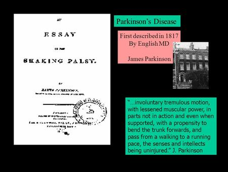 "1817 by James Parkinson First described in 1817 By English MD James Parkinson Parkinson's Disease ""…involuntary tremulous motion, with lessened muscular."