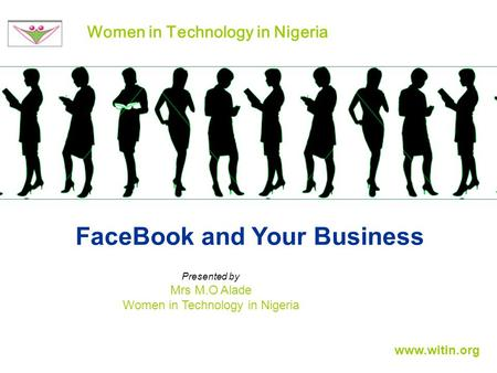 FaceBook and Your Business Women in Technology in Nigeria Presented by Mrs M.O Alade Women in Technology in Nigeria www.witin.org.