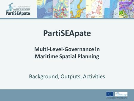Part-financed by the European Union (European Regional Development Fund) PartiSEApate Multi-Level-Governance in Maritime Spatial Planning Background, Outputs,