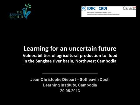 Learning for an uncertain future Vulnerabilities of agricultural production to flood in the Sangkae river basin, Northwest Cambodia Jean-Christophe Diepart.