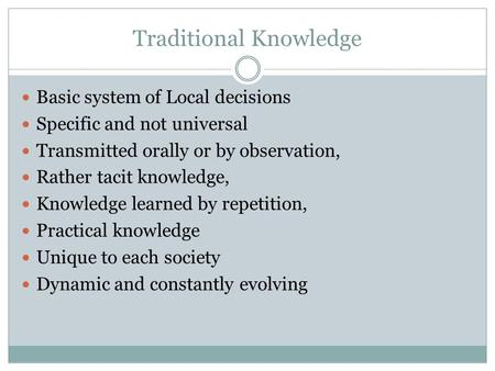 Traditional Knowledge Basic system of Local decisions Specific and not universal Transmitted orally or by observation, Rather tacit knowledge, Knowledge.