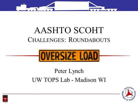 AASHTO SCOHT C HALLENGES : R OUNDABOUTS Peter Lynch UW TOPS Lab - Madison WI.