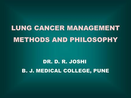 LUNG CANCER MANAGEMENT METHODS AND PHILOSOPHY DR. D. R. JOSHI B. J. MEDICAL COLLEGE, PUNE.