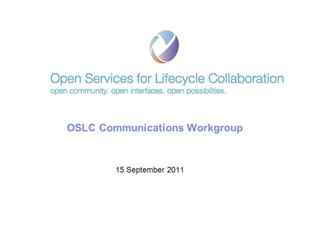 © 2011 IBM Corporation OSLC Communications Workgroup 15 September 2011.