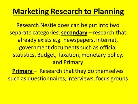 Marketing Research to Planning ndary Research Nestle does can be put into two separate categories: secondary – research that already exists e.g. newspapers,
