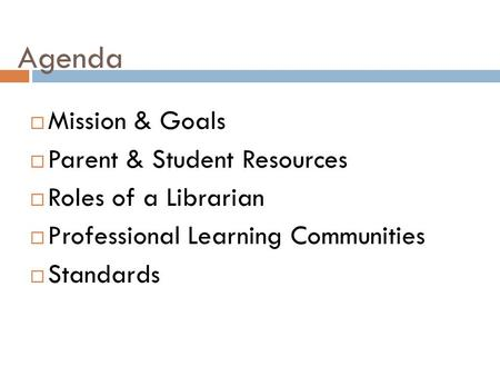 Agenda  Mission & Goals  Parent & Student Resources  Roles of a Librarian  Professional Learning Communities  Standards.