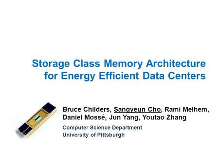 Storage Class Memory Architecture for Energy Efficient Data Centers Bruce Childers, Sangyeun Cho, Rami Melhem, Daniel Mossé, Jun Yang, Youtao Zhang Computer.