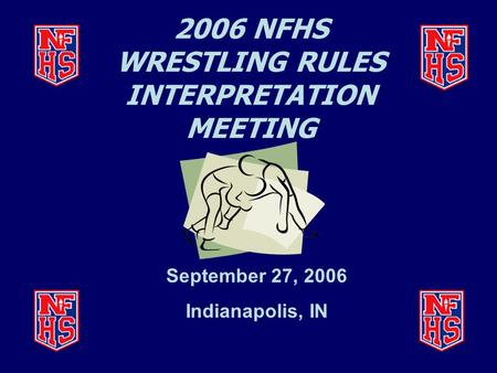 2006 NFHS WRESTLING RULES INTERPRETATION MEETING September 27, 2006 Indianapolis, IN.