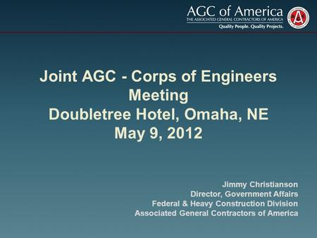 Joint AGC - Corps of Engineers Meeting Doubletree Hotel, Omaha, NE May 9, 2012 Jimmy Christianson Director, Government Affairs Federal & Heavy Construction.