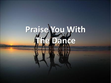 Praise You With The Dance. I will sing to the Lord and I will lift my voice, for You have heard my cry. for You have heard my cry.