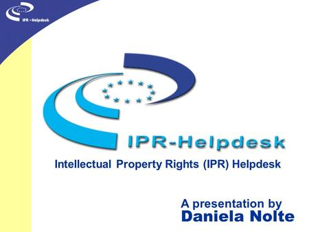 Intellectual Property Rights (IPR) Helpdesk A presentation by Daniela Nolte.