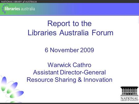 Report to the Libraries Australia Forum 6 November 2009 Warwick Cathro Assistant Director-General Resource Sharing & Innovation.