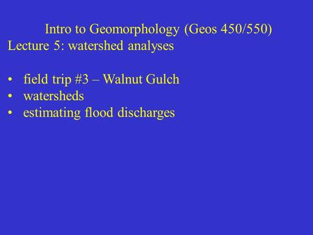 Intro to Geomorphology (Geos 450/550) Lecture 5: watershed analyses field trip #3 – Walnut Gulch watersheds estimating flood discharges.