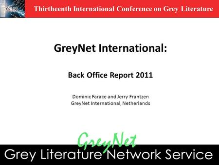 Thirtheenth International Conference on Grey Literature GreyNet International: Back Office Report 2011 Dominic Farace and Jerry Frantzen GreyNet International,