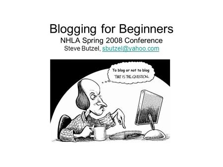 Blogging for Beginners NHLA Spring 2008 Conference Steve Butzel,