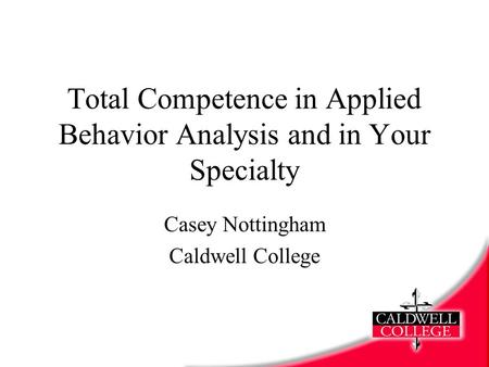 Total Competence in Applied Behavior Analysis and in Your Specialty Casey Nottingham Caldwell College.