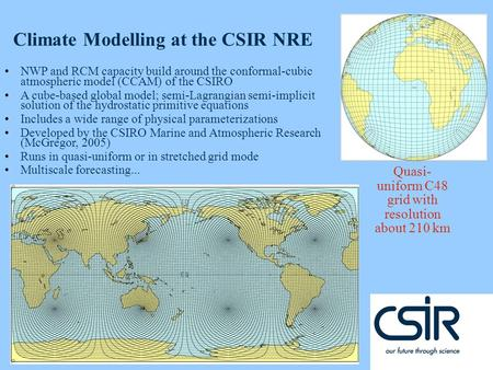 © CSIR 2007 www.csir.co.za Quasi- uniform C48 grid with resolution about 210 km Climate Modelling at the CSIR NRE NWP and RCM capacity build around the.
