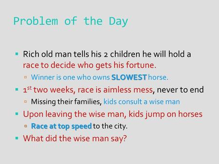 Problem of the Day  Rich old man tells his 2 children he will hold a race to decide who gets his fortune. SLOWEST  Winner is one who owns SLOWEST horse.