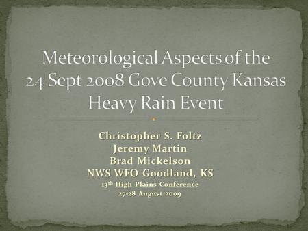 Christopher S. Foltz Jeremy Martin Brad Mickelson NWS WFO Goodland, KS 13 th High Plains Conference 27-28 August 2009.