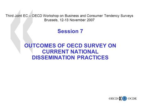 1 Third Joint EC – OECD Workshop on Business and Consumer Tendency Surveys Brussels, 12-13 November 2007 Session 7 OUTCOMES OF OECD SURVEY ON CURRENT NATIONAL.