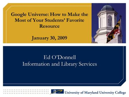 Google Universe: How to Make the Most of Your Students' Favorite Resource January 30, 2009 Ed O'Donnell Information and Library Services.