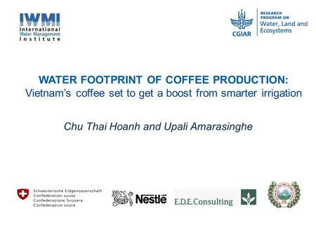WATER FOOTPRINT OF COFFEE PRODUCTION: Vietnam's coffee set to get a boost from smarter irrigation Chu Thai Hoanh and Upali Amarasinghe.