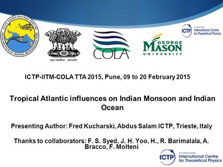 ICTP-IITM-COLA TTA 2015, Pune, 09 to 20 February 2015 Tropical Atlantic influences on Indian Monsoon and Indian Ocean Presenting Author: Fred Kucharski,