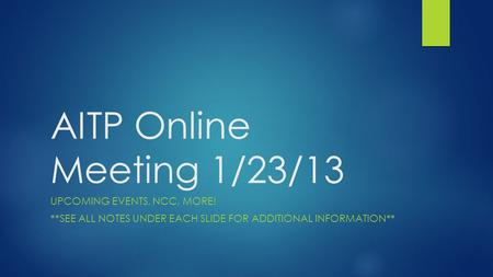 AITP Online Meeting 1/23/13 UPCOMING EVENTS, NCC, MORE! **SEE ALL NOTES UNDER EACH SLIDE FOR ADDITIONAL INFORMATION**