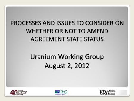 PROCESSES AND ISSUES TO CONSIDER ON WHETHER OR NOT TO AMEND AGREEMENT STATE STATUS Uranium Working Group August 2, 2012.