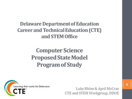 Delaware Department of Education Career and Technical Education (CTE) and STEM Office Computer Science Proposed State Model Program of Study 0 Luke Rhine.