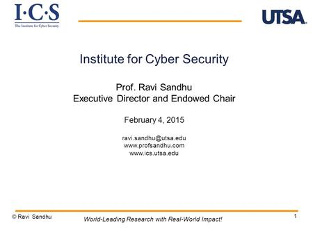 1 Institute for Cyber Security Prof. Ravi Sandhu Executive Director and Endowed Chair February 4, 2015