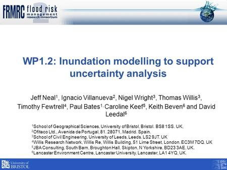 WP1.2: Inundation modelling to support uncertainty analysis Jeff Neal 1, Ignacio Villanueva 2, Nigel Wright 3, Thomas Willis 3, Timothy Fewtrell 4, Paul.