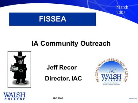 Jeff Recor IAC 2003 FISSEA IA Community Outreach March 2005 Jeff Recor Director, IAC.